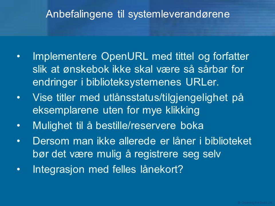 © Opening the Book Ltd Anbefalingene til systemleverandørene •Implementere OpenURL med tittel og forfatter slik at ønskebok ikke skal være så sårbar for endringer i biblioteksystemenes URLer.