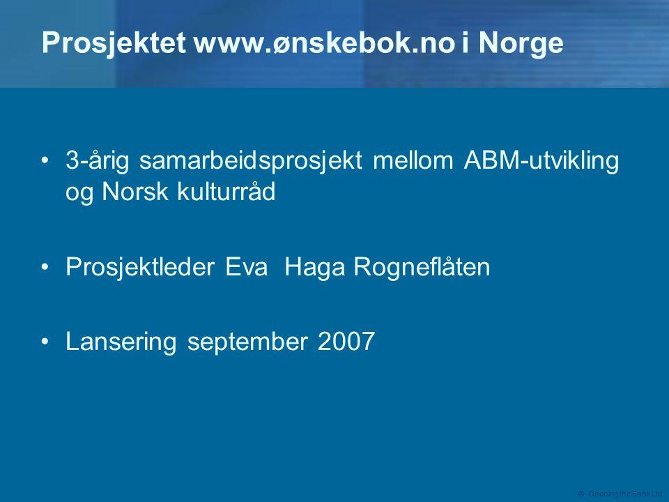 © Opening the Book Ltd Prosjektet www.ønskebok.no i Norge •3-årig samarbeidsprosjekt mellom ABM-utvikling og Norsk kulturråd •Prosjektleder Eva Haga Rogneflåten •Lansering september 2007