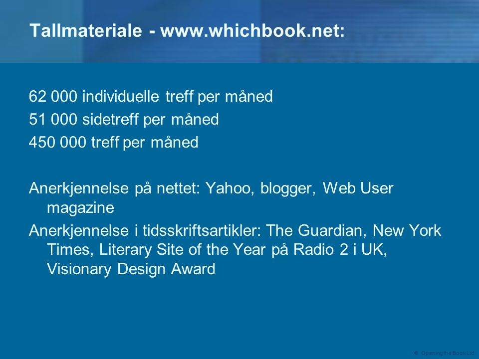 © Opening the Book Ltd Tallmateriale individuelle treff per måned sidetreff per måned treff per måned Anerkjennelse på nettet: Yahoo, blogger, Web User magazine Anerkjennelse i tidsskriftsartikler: The Guardian, New York Times, Literary Site of the Year på Radio 2 i UK, Visionary Design Award