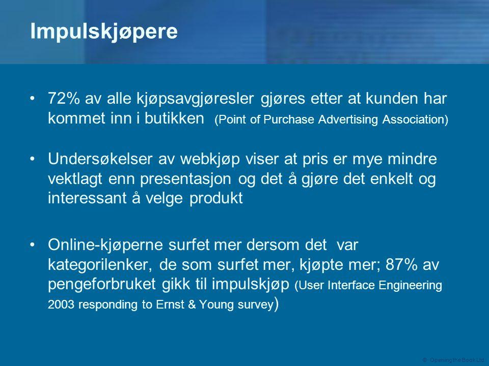 © Opening the Book Ltd Impulskjøpere •72% av alle kjøpsavgjøresler gjøres etter at kunden har kommet inn i butikken (Point of Purchase Advertising Association) •Undersøkelser av webkjøp viser at pris er mye mindre vektlagt enn presentasjon og det å gjøre det enkelt og interessant å velge produkt •Online-kjøperne surfet mer dersom det var kategorilenker, de som surfet mer, kjøpte mer; 87% av pengeforbruket gikk til impulskjøp (User Interface Engineering 2003 responding to Ernst & Young survey )