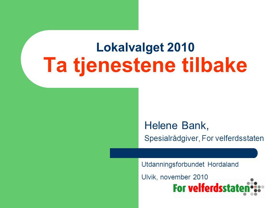 Lokalvalget 2010 Ta tjenestene tilbake Helene Bank, Spesialrådgiver, For velferdsstaten Utdanningsforbundet Hordaland Ulvik, november 2010