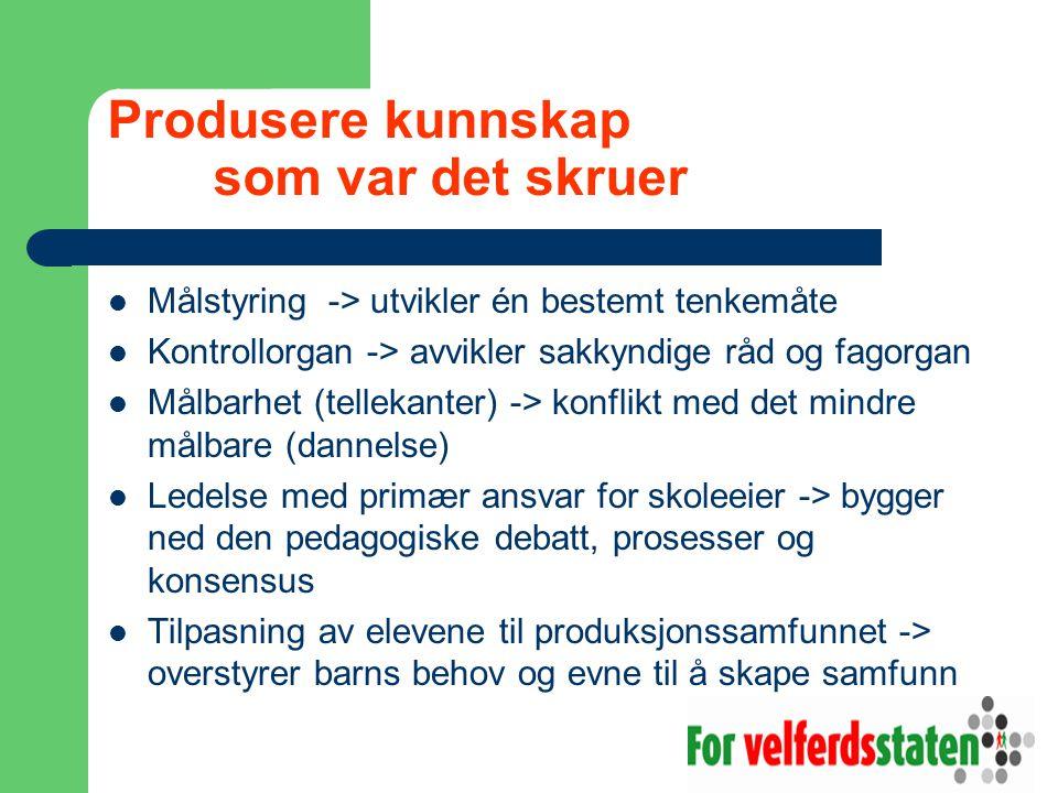 Produsere kunnskap som var det skruer  Målstyring -> utvikler én bestemt tenkemåte  Kontrollorgan -> avvikler sakkyndige råd og fagorgan  Målbarhet