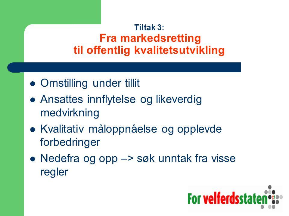 Tiltak 3: Fra markedsretting til offentlig kvalitetsutvikling  Omstilling under tillit  Ansattes innflytelse og likeverdig medvirkning  Kvalitativ