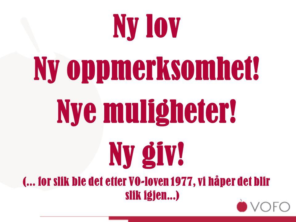 Ny lov Ny oppmerksomhet! Nye muligheter! Ny giv! (... for slik ble det etter VO-loven 1977, vi håper det blir slik igjen...)