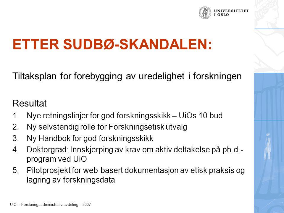 UiO – Forskningsadministrativ avdeling – 2007 ETTER SUDBØ-SKANDALEN: Tiltaksplan for forebygging av uredelighet i forskningen Resultat 1.Nye retningslinjer for god forskningsskikk – UiOs 10 bud 2.Ny selvstendig rolle for Forskningsetisk utvalg 3.Ny Håndbok for god forskningsskikk 4.Doktorgrad: Innskjerping av krav om aktiv deltakelse på ph.d.- program ved UiO 5.Pilotprosjekt for web-basert dokumentasjon av etisk praksis og lagring av forskningsdata