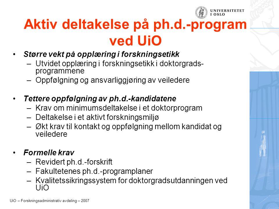 UiO – Forskningsadministrativ avdeling – 2007 Aktiv deltakelse på ph.d.-program ved UiO •Større vekt på opplæring i forskningsetikk –Utvidet opplæring i forskningsetikk i doktorgrads- programmene –Oppfølgning og ansvarliggjøring av veiledere •Tettere oppfølgning av ph.d.-kandidatene –Krav om minimumsdeltakelse i et doktorprogram –Deltakelse i et aktivt forskningsmiljø –Økt krav til kontakt og oppfølgning mellom kandidat og veiledere •Formelle krav –Revidert ph.d.-forskrift –Fakultetenes ph.d.-programplaner –Kvalitetssikringssystem for doktorgradsutdanningen ved UiO