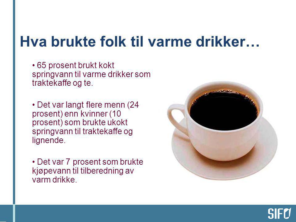 Hva brukte folk til varme drikker… • 65 prosent brukt kokt springvann til varme drikker som traktekaffe og te. • Det var langt flere menn (24 prosent)