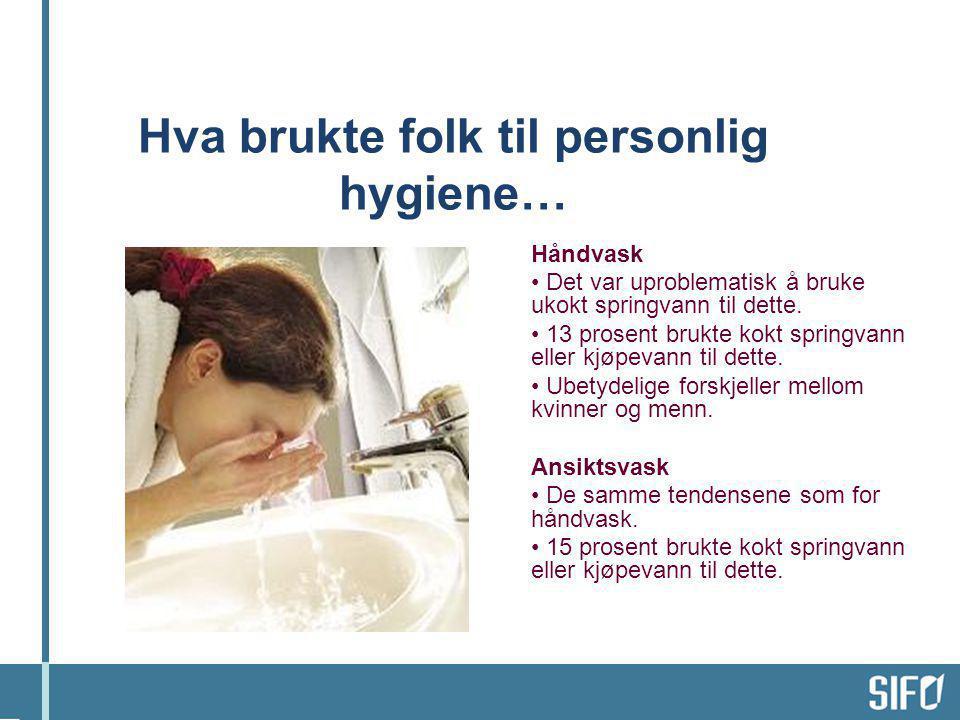 Hva brukte folk til personlig hygiene… Håndvask • Det var uproblematisk å bruke ukokt springvann til dette. • 13 prosent brukte kokt springvann eller