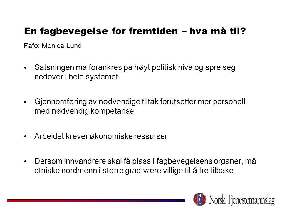 En fagbevegelse for fremtiden – hva må til? Fafo: Monica Lund • Satsningen må forankres på høyt politisk nivå og spre seg nedover i hele systemet • Gj