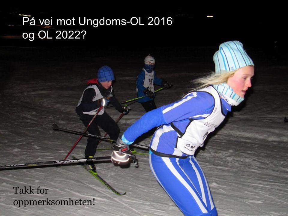 På vei mot Ungdoms-OL 2016 og OL 2022 Takk for oppmerksomheten!