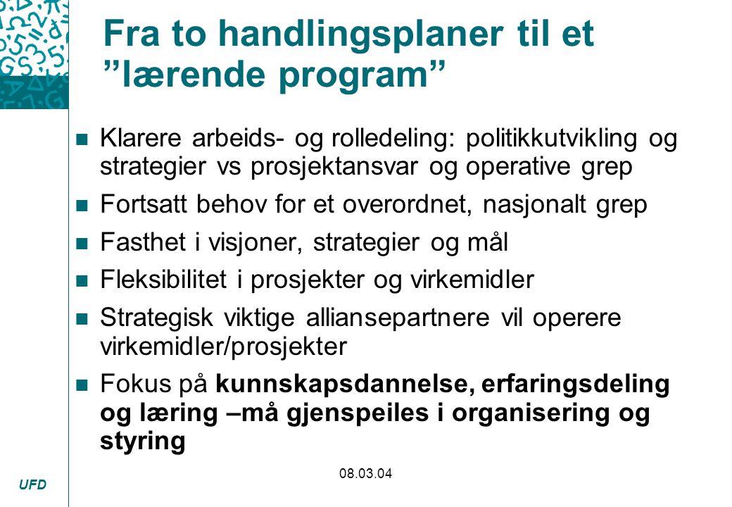 """UFD 08.03.04 Fra to handlingsplaner til et """"lærende program"""" n Klarere arbeids- og rolledeling: politikkutvikling og strategier vs prosjektansvar og o"""