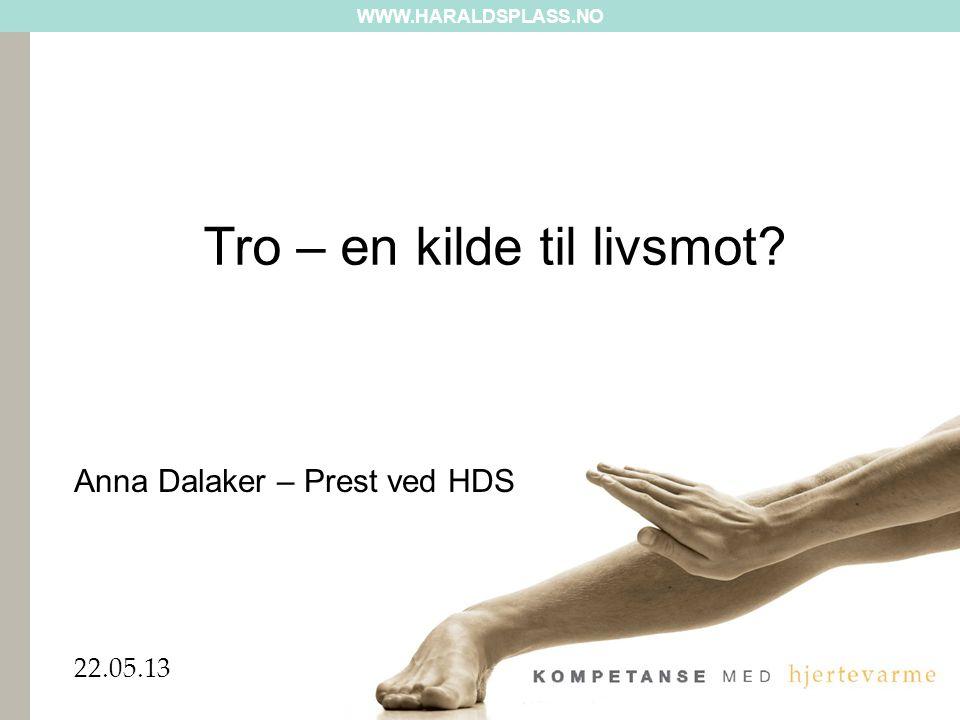 WWW.HARALDSPLASS.NO 22.05.13 Tro – en kilde til livsmot? Anna Dalaker – Prest ved HDS