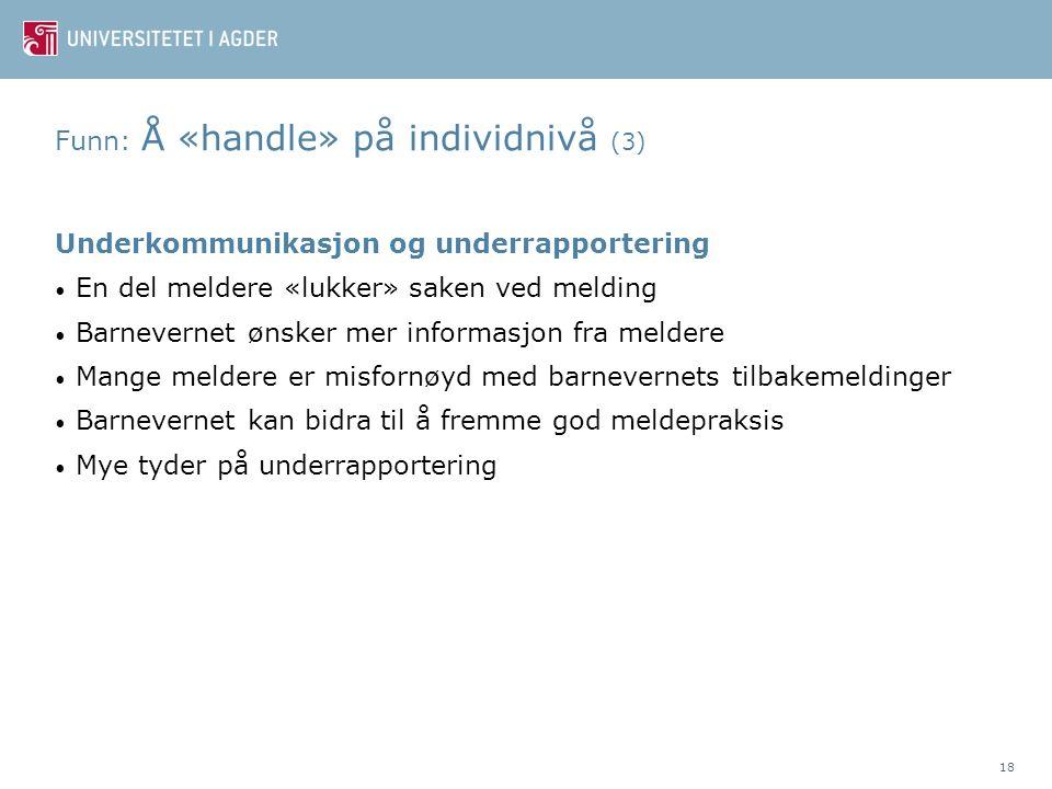 Funn: Å «handle» på individnivå (3) Underkommunikasjon og underrapportering • En del meldere «lukker» saken ved melding • Barnevernet ønsker mer infor