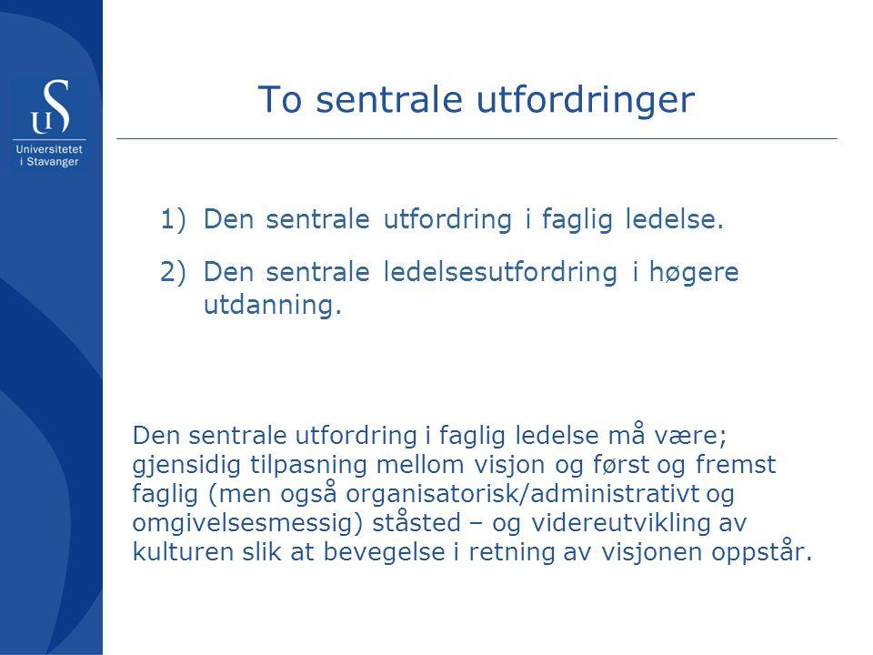 To sentrale utfordringer 1)Den sentrale utfordring i faglig ledelse. 2)Den sentrale ledelsesutfordring i høgere utdanning. Den sentrale utfordring i f