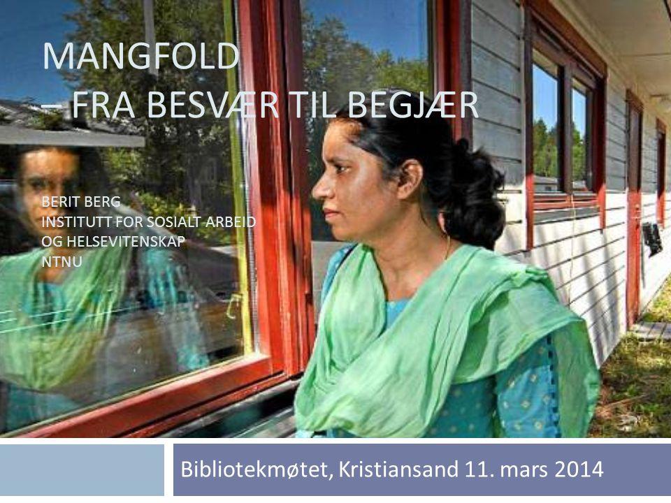 MANGFOLD – FRA BESVÆR TIL BEGJÆR BERIT BERG INSTITUTT FOR SOSIALT ARBEID OG HELSEVITENSKAP NTNU Bibliotekmøtet, Kristiansand 11. mars 2014