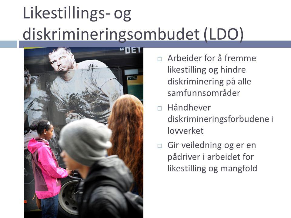 Likestillings- og diskrimineringsombudet (LDO)  Arbeider for å fremme likestilling og hindre diskriminering på alle samfunnsområder  Håndhever diskr