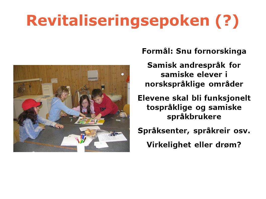 Revitaliseringsepoken (?) Formål: Snu fornorskinga Samisk andrespråk for samiske elever i norskspråklige områder Elevene skal bli funksjonelt tospråkl