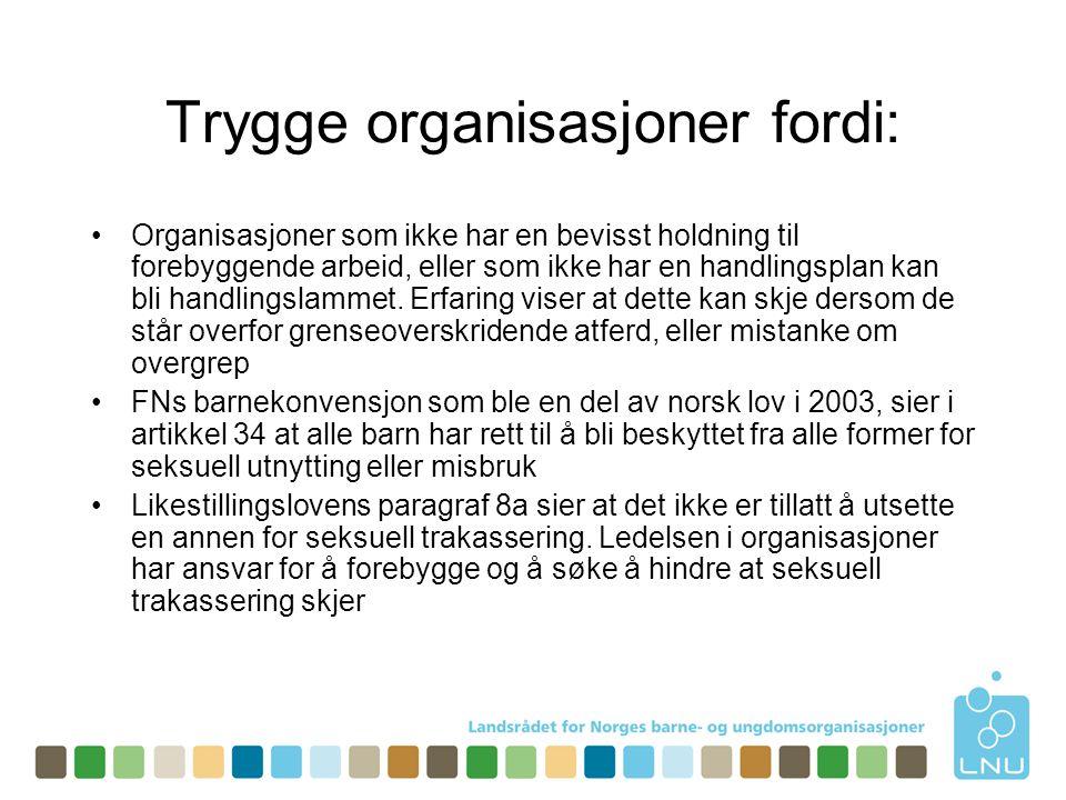 Trygge organisasjoner fordi: •Organisasjoner som ikke har en bevisst holdning til forebyggende arbeid, eller som ikke har en handlingsplan kan bli handlingslammet.