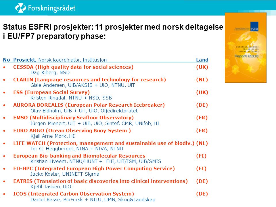 Status ESFRI prosjekter: 11 prosjekter med norsk deltagelse i EU/FP7 preparatory phase: NoProsjekt, Norsk koordinator, InstitusjonLand •CESSDA (High quality data for social sciences) (UK) Dag Kiberg, NSD •CLARIN (Language resources and technology for research) (NL) Gisle Andersen, UiB/AKSIS + UiO, NTNU, UiT •ESS (European Social Survey) (UK) Kristen Ringdal, NTNU + NSD, SSB •AURORA BOREALIS (European Polar Research Icebreaker) (DE) Olav Eldholm, UiB + UiT, UiO, Oljedirektoratet •EMSO (Multidisciplinary Seafloor Observatory) (FR) Jürgen Mienert, UiT + UiB, UiO, Sintef, CMR, UNifob, HI •EURO ARGO (Ocean Observing Buoy System ) (FR) Kjell Arne Mork, HI •LIFE WATCH (Protection, management and sustainable use of biodiv.) (NL) Tor G.