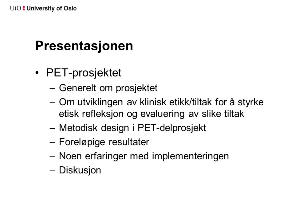 Presentasjonen •PET-prosjektet –Generelt om prosjektet –Om utviklingen av klinisk etikk/tiltak for å styrke etisk refleksjon og evaluering av slike ti