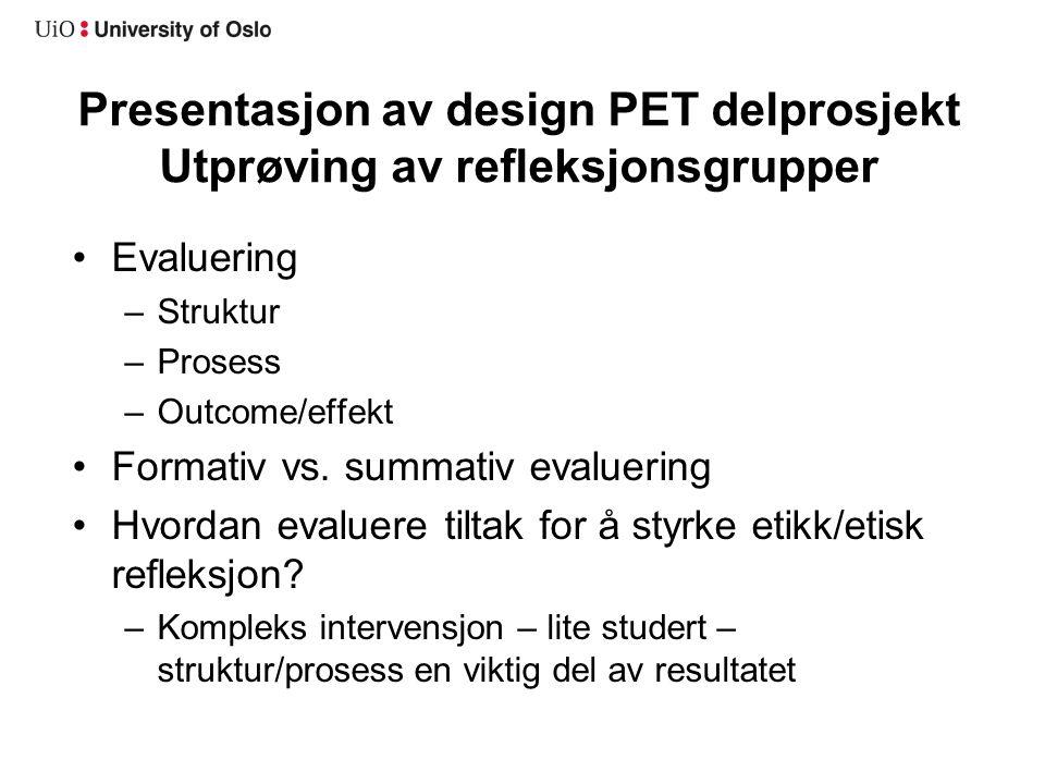 Presentasjon av design PET delprosjekt Utprøving av refleksjonsgrupper •Evaluering –Struktur –Prosess –Outcome/effekt •Formativ vs. summativ evaluerin