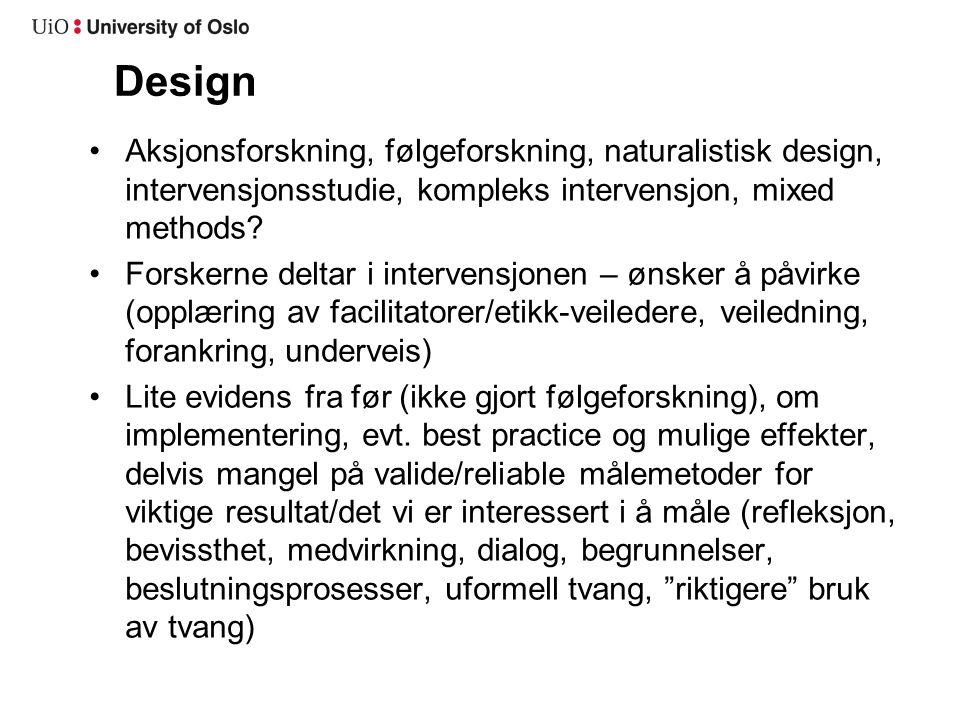 Design •Aksjonsforskning, følgeforskning, naturalistisk design, intervensjonsstudie, kompleks intervensjon, mixed methods? •Forskerne deltar i interve