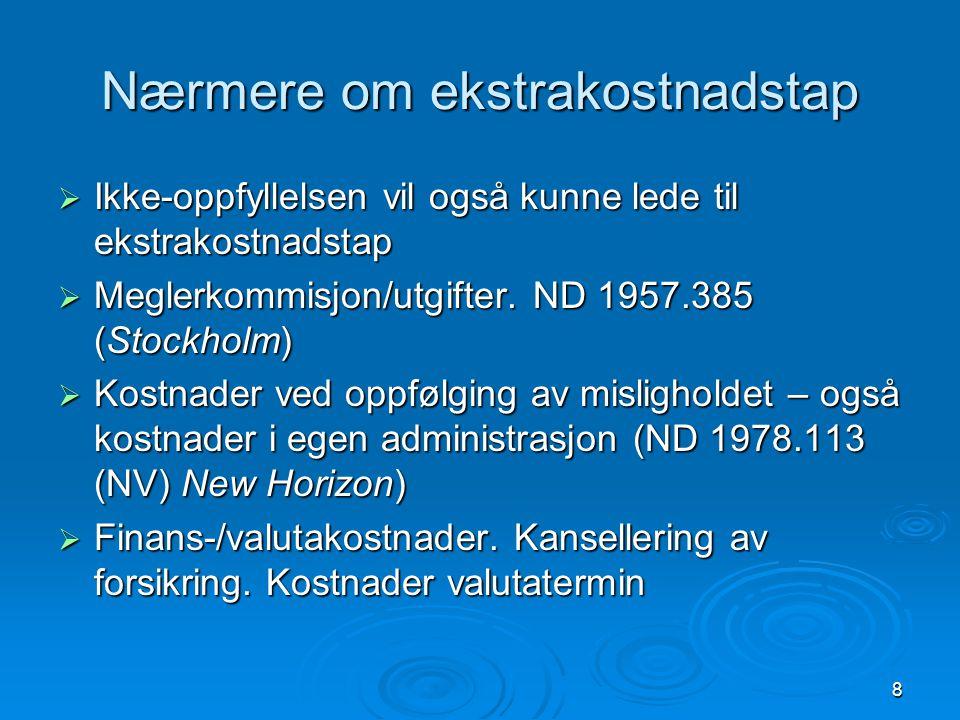 8 Nærmere om ekstrakostnadstap  Ikke-oppfyllelsen vil også kunne lede til ekstrakostnadstap  Meglerkommisjon/utgifter. ND 1957.385 (Stockholm)  Kos