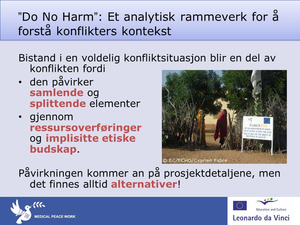 """""""Do No Harm"""": Et analytisk rammeverk for å forstå konflikters kontekst Bistand i en voldelig konfliktsituasjon blir en del av konflikten fordi • den p"""