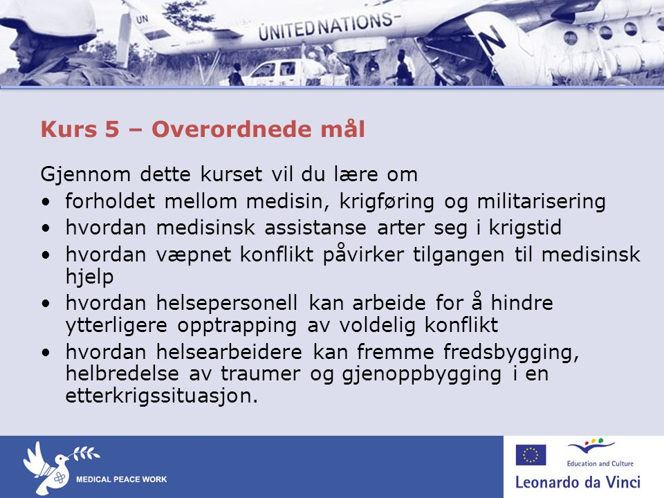 Kurs 5 – Overordnede mål Gjennom dette kurset vil du lære om •forholdet mellom medisin, krigføring og militarisering •hvordan medisinsk assistanse art