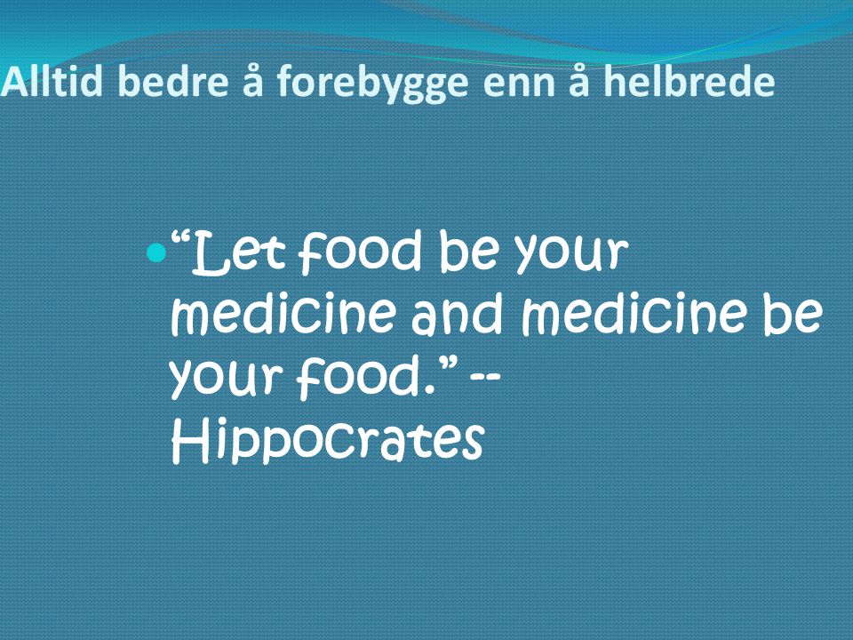 Alltid bedre å forebygge enn å helbrede  Let food be your medicine and medicine be your food. -- Hippocrates