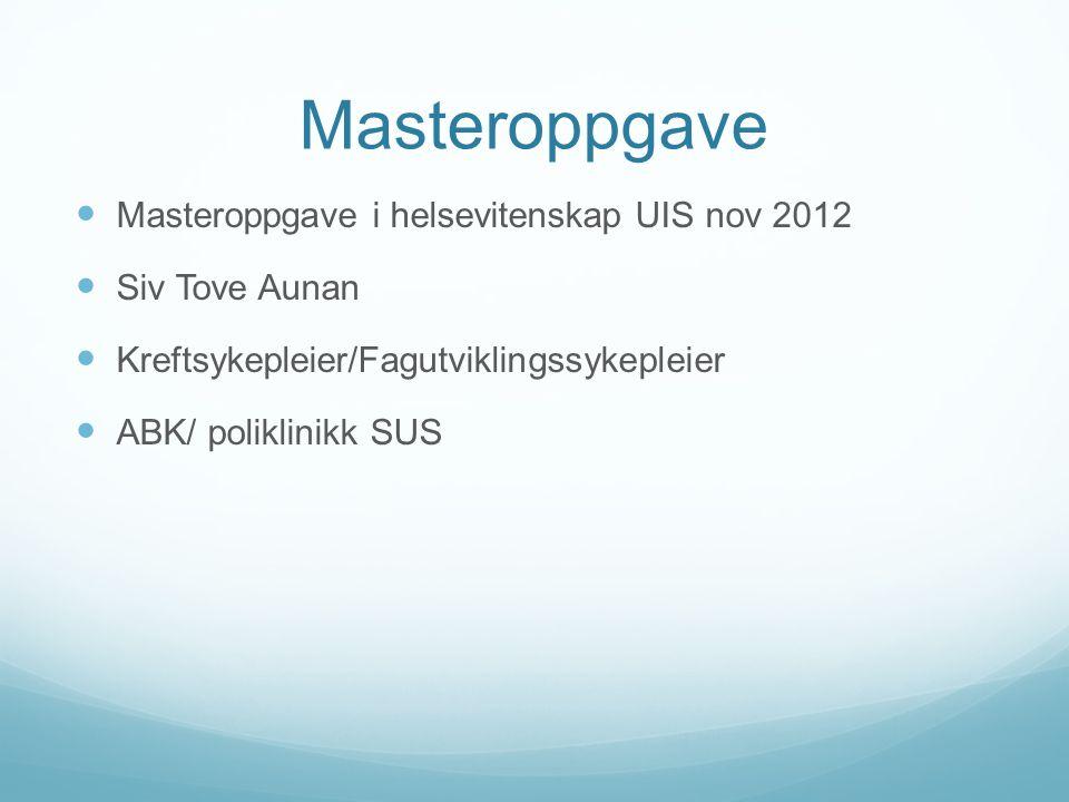 Masteroppgave  Masteroppgave i helsevitenskap UIS nov 2012  Siv Tove Aunan  Kreftsykepleier/Fagutviklingssykepleier  ABK/ poliklinikk SUS