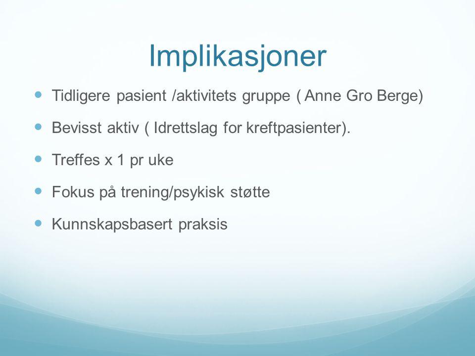 Implikasjoner  Tidligere pasient /aktivitets gruppe ( Anne Gro Berge)  Bevisst aktiv ( Idrettslag for kreftpasienter).  Treffes x 1 pr uke  Fokus