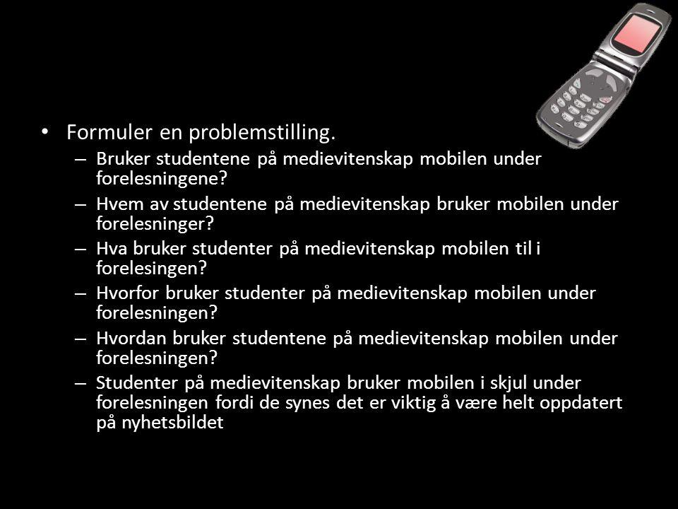 • Formuler en problemstilling.– Bruker studentene på medievitenskap mobilen under forelesningene.