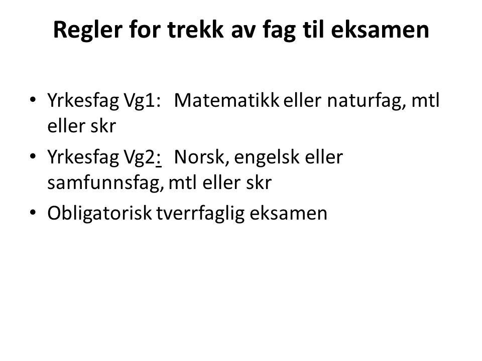 Regler for trekk av fag til eksamen • Yrkesfag Vg1: Matematikk eller naturfag, mtl eller skr • Yrkesfag Vg2: Norsk, engelsk eller samfunnsfag, mtl ell