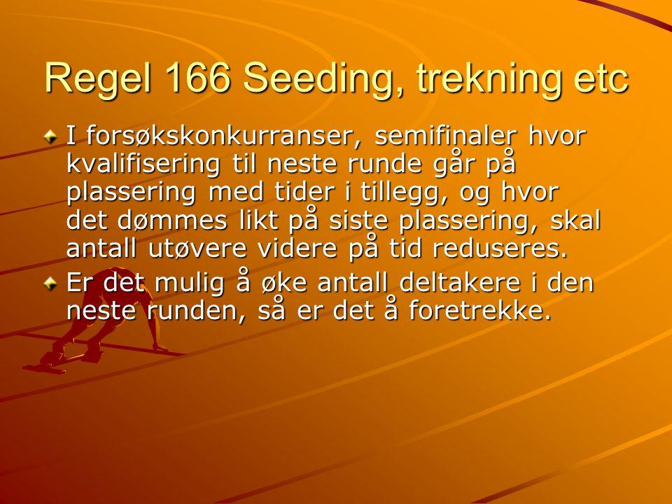 Regel 166 Seeding, trekning etc I forsøkskonkurranser, semifinaler hvor kvalifisering til neste runde går på plassering med tider i tillegg, og hvor det dømmes likt på siste plassering, skal antall utøvere videre på tid reduseres.
