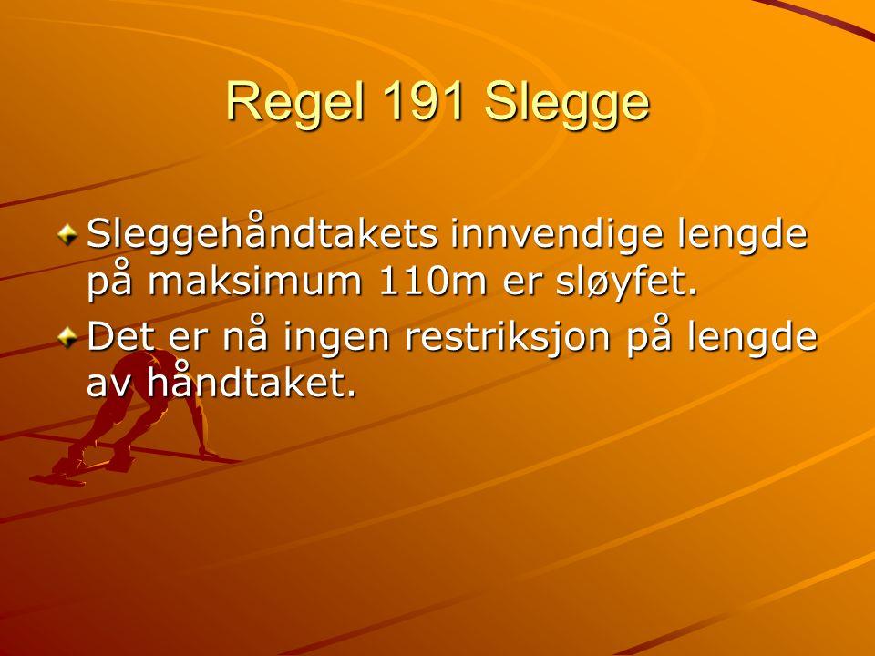 Regel 191 Slegge Sleggehåndtakets innvendige lengde på maksimum 110m er sløyfet.