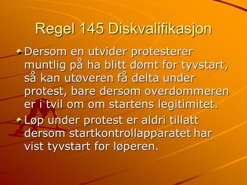 Regel 145 Diskvalifikasjon Dersom en utvider protesterer muntlig på ha blitt dømt for tyvstart, så kan utøveren få delta under protest, bare dersom overdommeren er i tvil om om startens legitimitet.