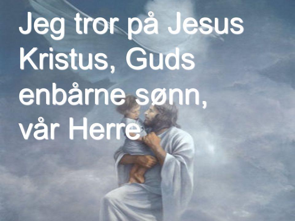 Jeg tror på Jesus Kristus, Guds enbårne sønn, vår Herre