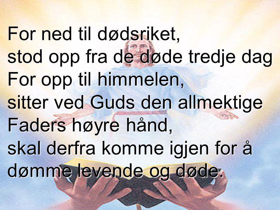 For ned til dødsriket, stod opp fra de døde tredje dag For opp til himmelen, sitter ved Guds den allmektige Faders høyre hånd, skal derfra komme igjen