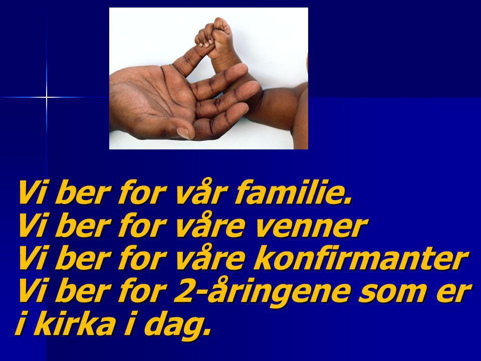 Vi ber for vår familie. Vi ber for våre venner Vi ber for våre konfirmanter Vi ber for 2-åringene som er i kirka i dag.