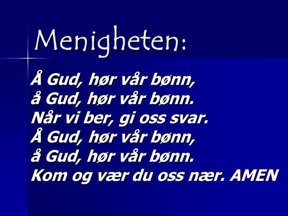 Å Gud, hør vår bønn, å Gud, hør vår bønn. Når vi ber, gi oss svar. Å Gud, hør vår bønn, å Gud, hør vår bønn. Kom og vær du oss nær. AMEN Menigheten:
