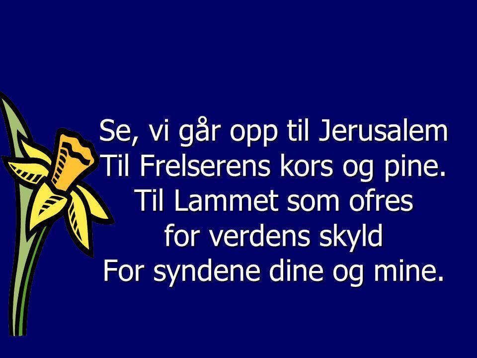 Se, vi går opp til Jerusalem Til Frelserens kors og pine. Til Lammet som ofres for verdens skyld For syndene dine og mine.