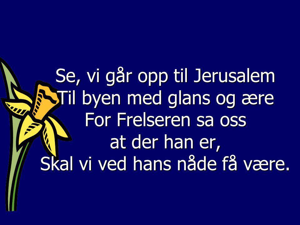 Se, vi går opp til Jerusalem Til byen med glans og ære For Frelseren sa oss at der han er, Skal vi ved hans nåde få være.