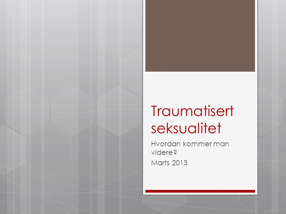 Traumatisert seksualitet Hvordan kommer man videre? Marts 2013