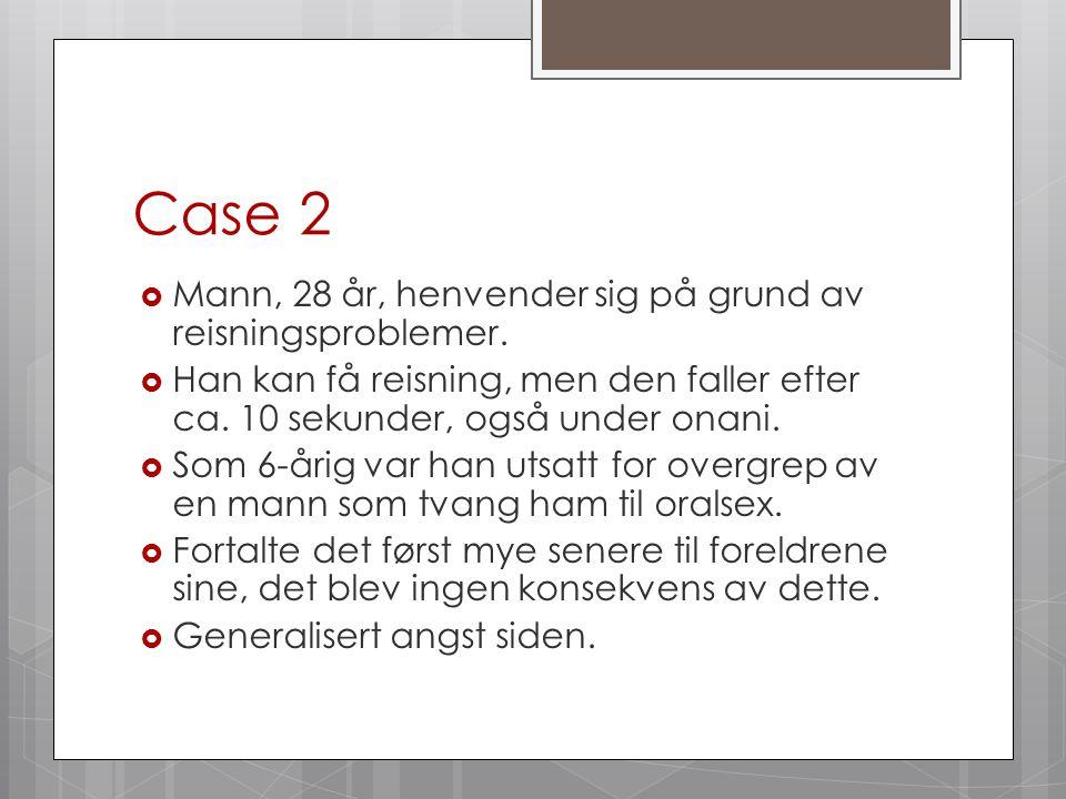 Case 2  Mann, 28 år, henvender sig på grund av reisningsproblemer.  Han kan få reisning, men den faller efter ca. 10 sekunder, også under onani.  S