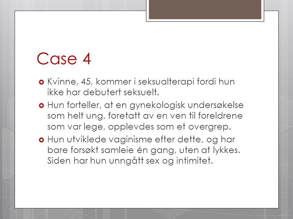 Case 4  Kvinne, 45, kommer i seksualterapi fordi hun ikke har debutert seksuelt.  Hun forteller, at en gynekologisk undersøkelse som helt ung, foret