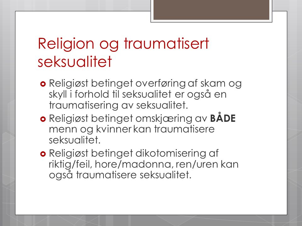 Religion og traumatisert seksualitet  Religiøst betinget overføring af skam og skyll i forhold til seksualitet er også en traumatisering av seksualit