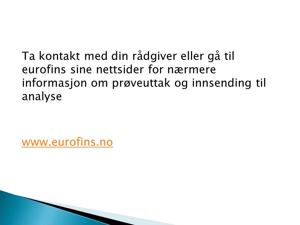 Ta kontakt med din rådgiver eller gå til eurofins sine nettsider for nærmere informasjon om prøveuttak og innsending til analyse www.eurofins.no