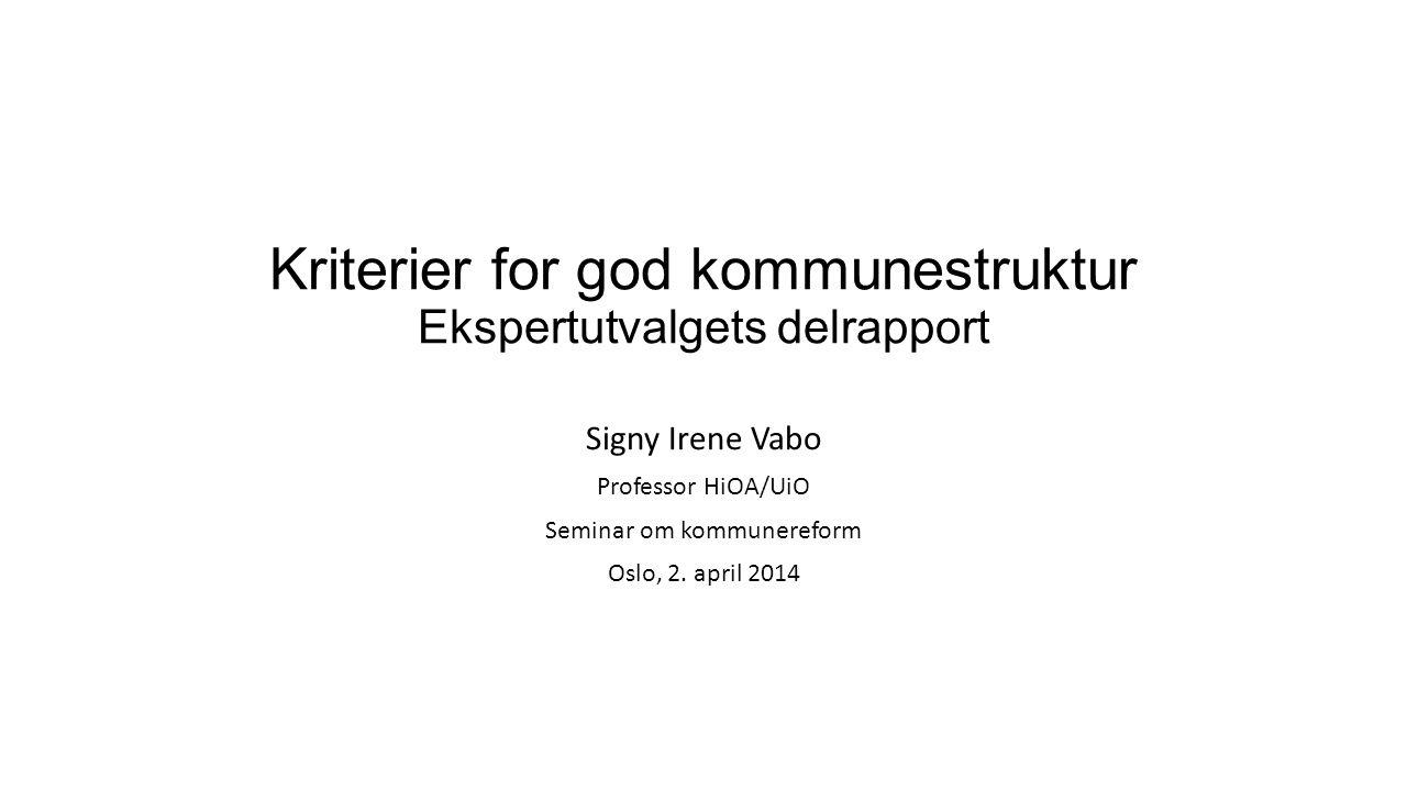 Kriterier for god kommunestruktur Ekspertutvalgets delrapport Signy Irene Vabo Professor HiOA/UiO Seminar om kommunereform Oslo, 2. april 2014