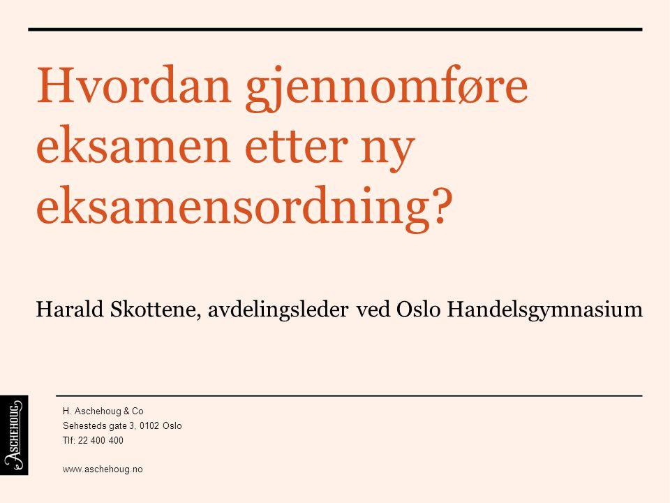 Hvordan gjennomføre eksamen etter ny eksamensordning? Harald Skottene, avdelingsleder ved Oslo Handelsgymnasium H. Aschehoug & Co Sehesteds gate 3, 01